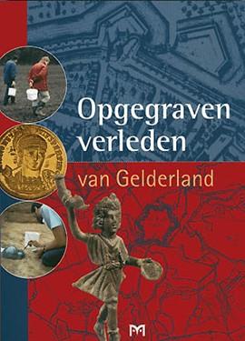 Opgegraven verleden van Gelderland (2007) ism Uitgeverij Matrijs (uitverkocht)